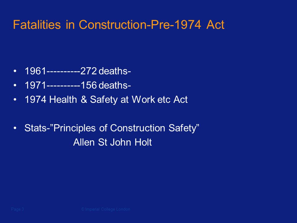 © Imperial College LondonPage 3 Fatalities in Construction-Pre-1974 Act deaths deaths Health & Safety at Work etc Act Stats-Principles of Construction Safety Allen St John Holt