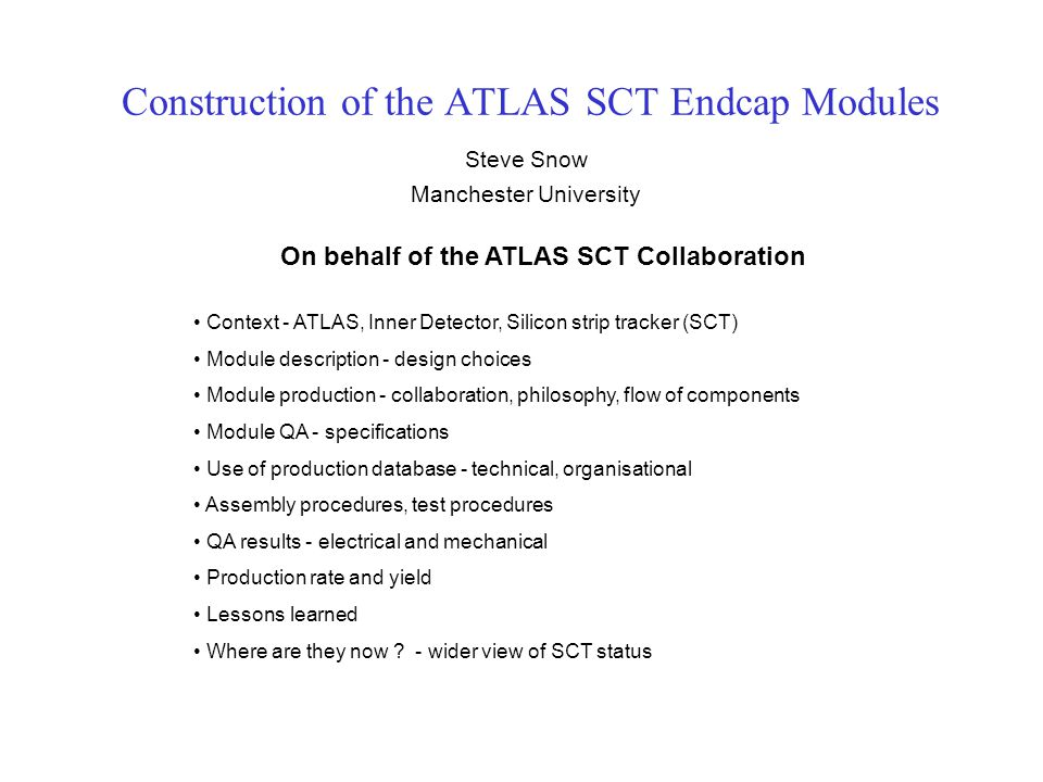 Construction of the ATLAS SCT Endcap Modules Steve Snow Manchester University On behalf of the ATLAS SCT Collaboration Context - ATLAS, Inner Detector, Silicon strip tracker (SCT) Module description - design choices Module production - collaboration, philosophy, flow of components Module QA - specifications Use of production database - technical, organisational Assembly procedures, test procedures QA results - electrical and mechanical Production rate and yield Lessons learned Where are they now .