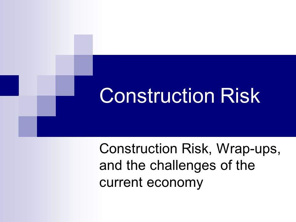 Construction Risk Construction Risk, Wrap-ups, and the challenges of the current economy