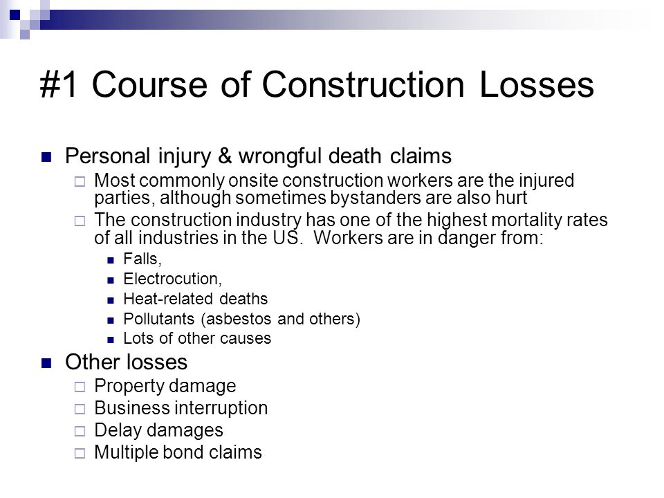 #1 Course of Construction Losses Personal injury & wrongful death claims Most commonly onsite construction workers are the injured parties, although s