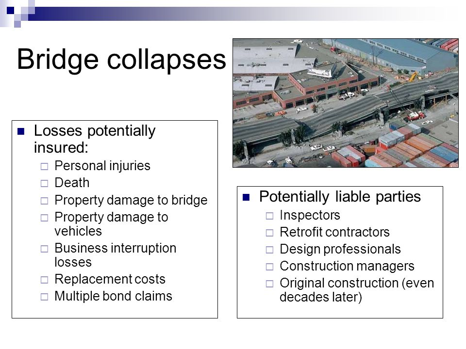 Bridge collapses Potentially liable parties Inspectors Retrofit contractors Design professionals Construction managers Original construction (even decades later) Losses potentially insured: Personal injuries Death Property damage to bridge Property damage to vehicles Business interruption losses Replacement costs Multiple bond claims
