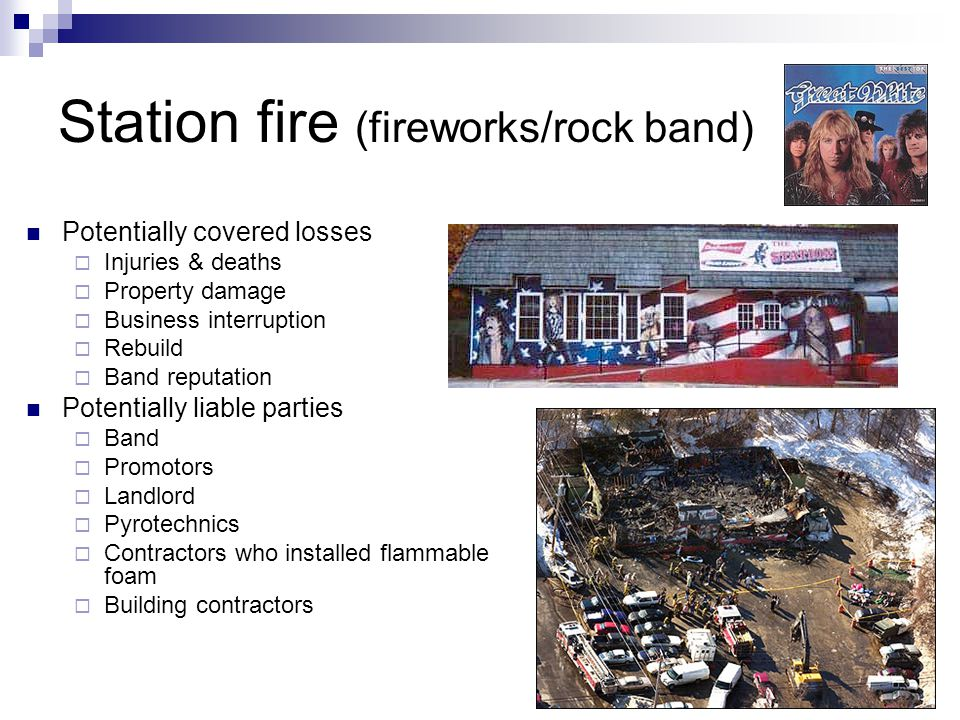 Station fire (fireworks/rock band) Potentially covered losses Injuries & deaths Property damage Business interruption Rebuild Band reputation Potentially liable parties Band Promotors Landlord Pyrotechnics Contractors who installed flammable foam Building contractors