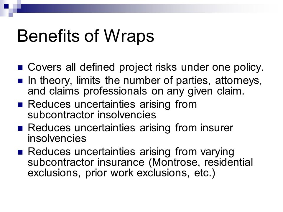 Benefits of Wraps Covers all defined project risks under one policy. In theory, limits the number of parties, attorneys, and claims professionals on a