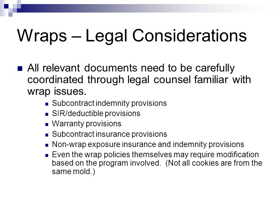 Wraps – Legal Considerations All relevant documents need to be carefully coordinated through legal counsel familiar with wrap issues.