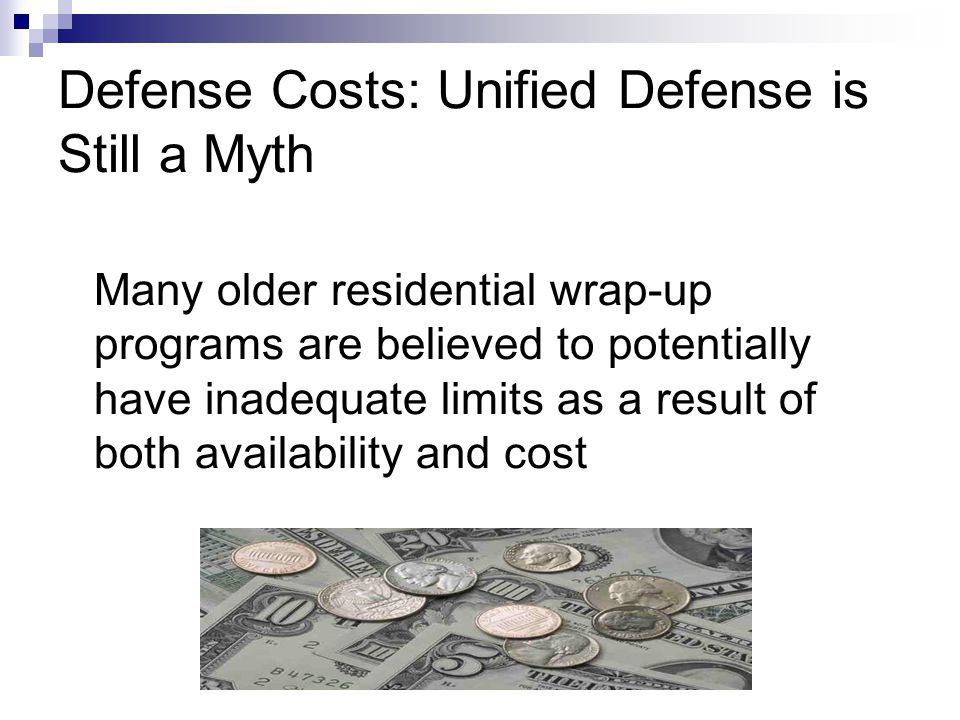 Many older residential wrap-up programs are believed to potentially have inadequate limits as a result of both availability and cost Defense Costs: Un