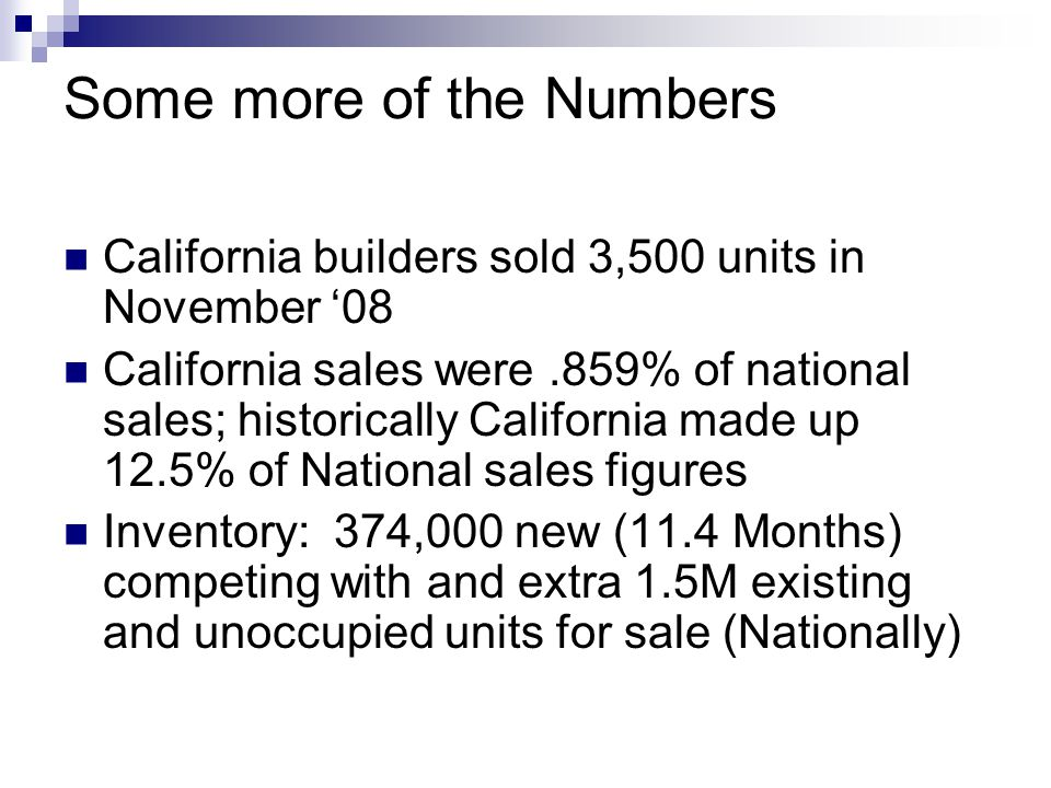 Some more of the Numbers California builders sold 3,500 units in November 08 California sales were.859% of national sales; historically California made up 12.5% of National sales figures Inventory: 374,000 new (11.4 Months) competing with and extra 1.5M existing and unoccupied units for sale (Nationally)
