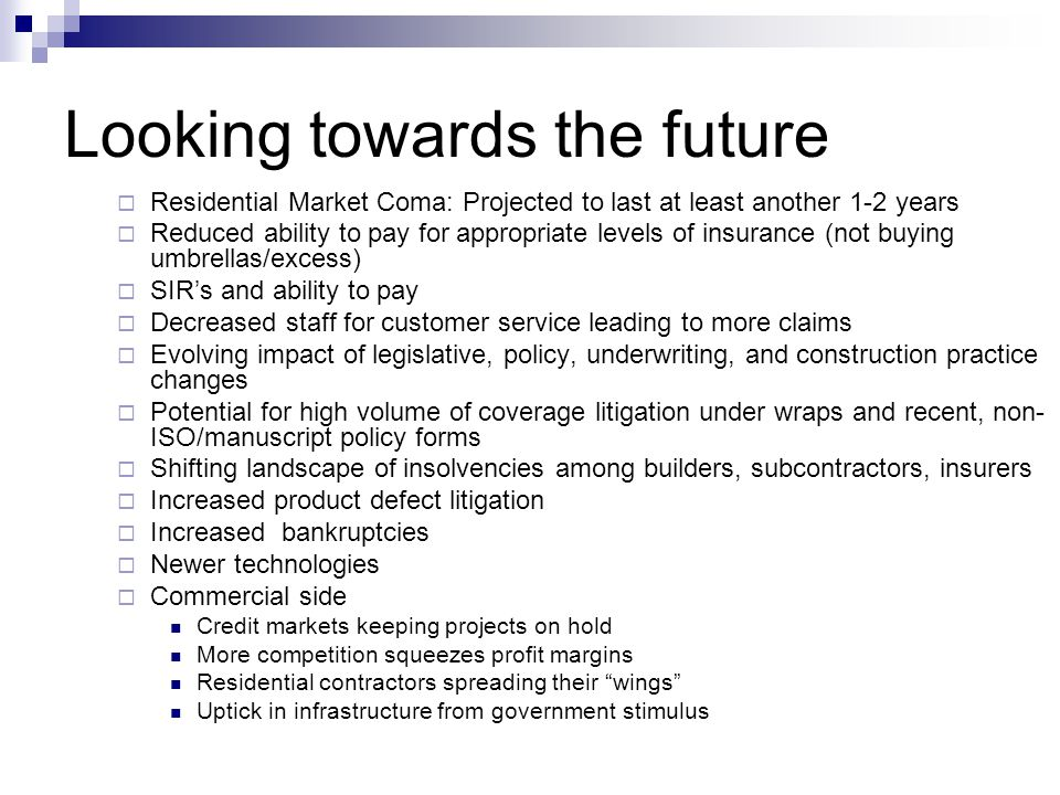 Looking towards the future Residential Market Coma: Projected to last at least another 1-2 years Reduced ability to pay for appropriate levels of insurance (not buying umbrellas/excess) SIRs and ability to pay Decreased staff for customer service leading to more claims Evolving impact of legislative, policy, underwriting, and construction practice changes Potential for high volume of coverage litigation under wraps and recent, non- ISO/manuscript policy forms Shifting landscape of insolvencies among builders, subcontractors, insurers Increased product defect litigation Increased bankruptcies Newer technologies Commercial side Credit markets keeping projects on hold More competition squeezes profit margins Residential contractors spreading their wings Uptick in infrastructure from government stimulus