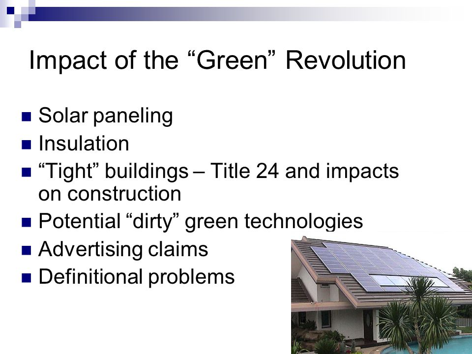 Impact of the Green Revolution Solar paneling Insulation Tight buildings – Title 24 and impacts on construction Potential dirty green technologies Advertising claims Definitional problems