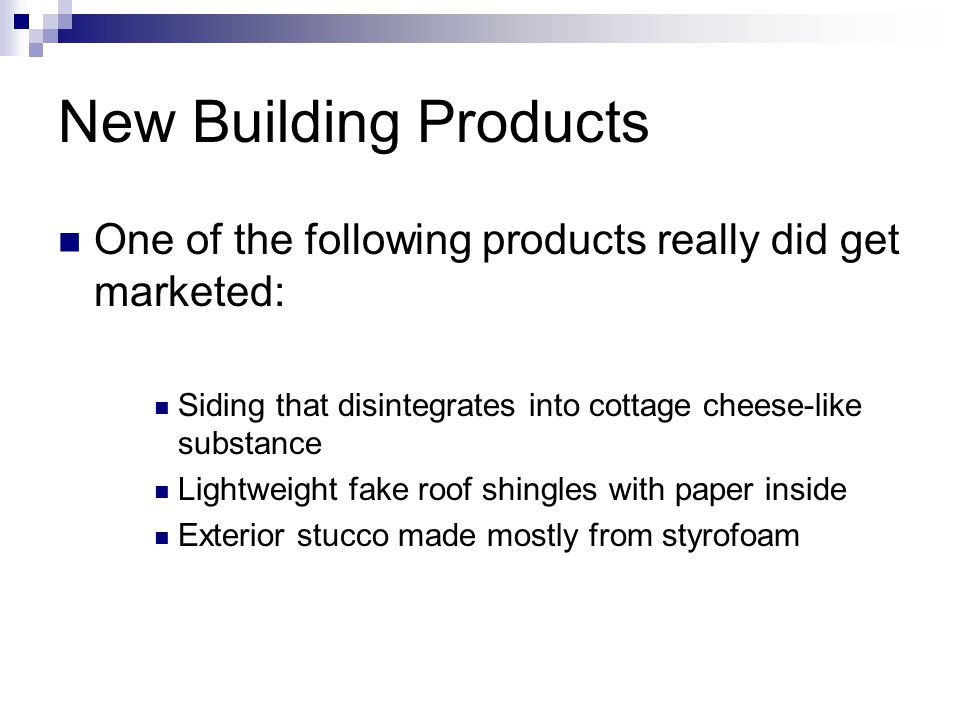 New Building Products One of the following products really did get marketed: Siding that disintegrates into cottage cheese-like substance Lightweight
