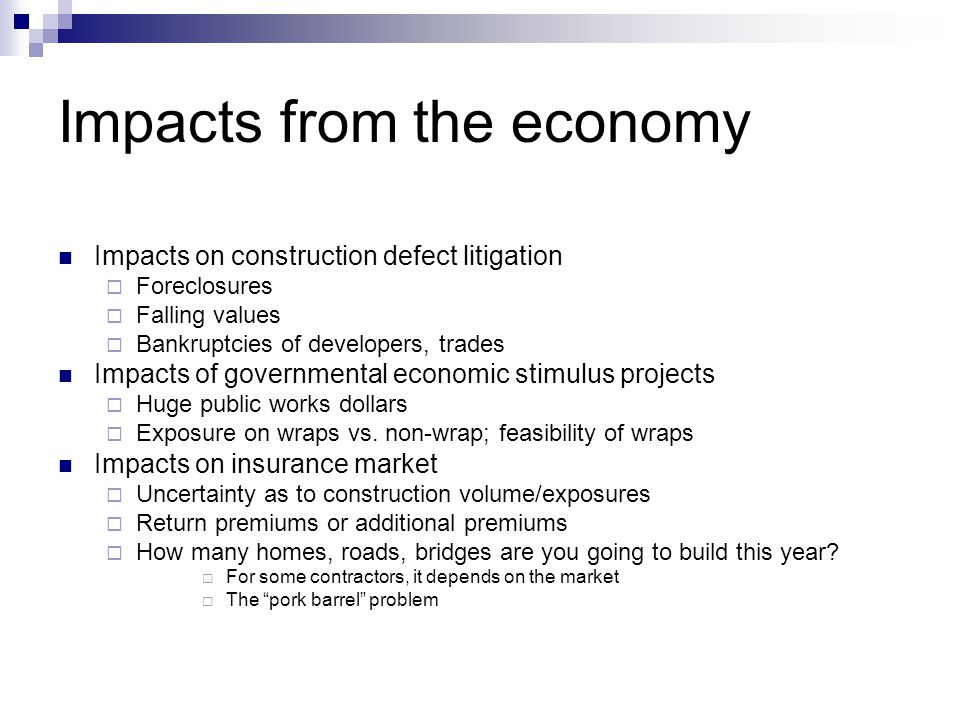 Impacts from the economy Impacts on construction defect litigation Foreclosures Falling values Bankruptcies of developers, trades Impacts of governmen