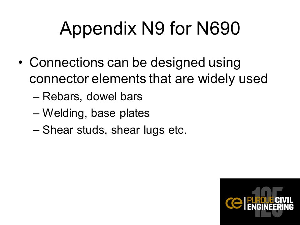 Appendix N9 for N690 Connections can be designed using connector elements that are widely used –Rebars, dowel bars –Welding, base plates –Shear studs, shear lugs etc.