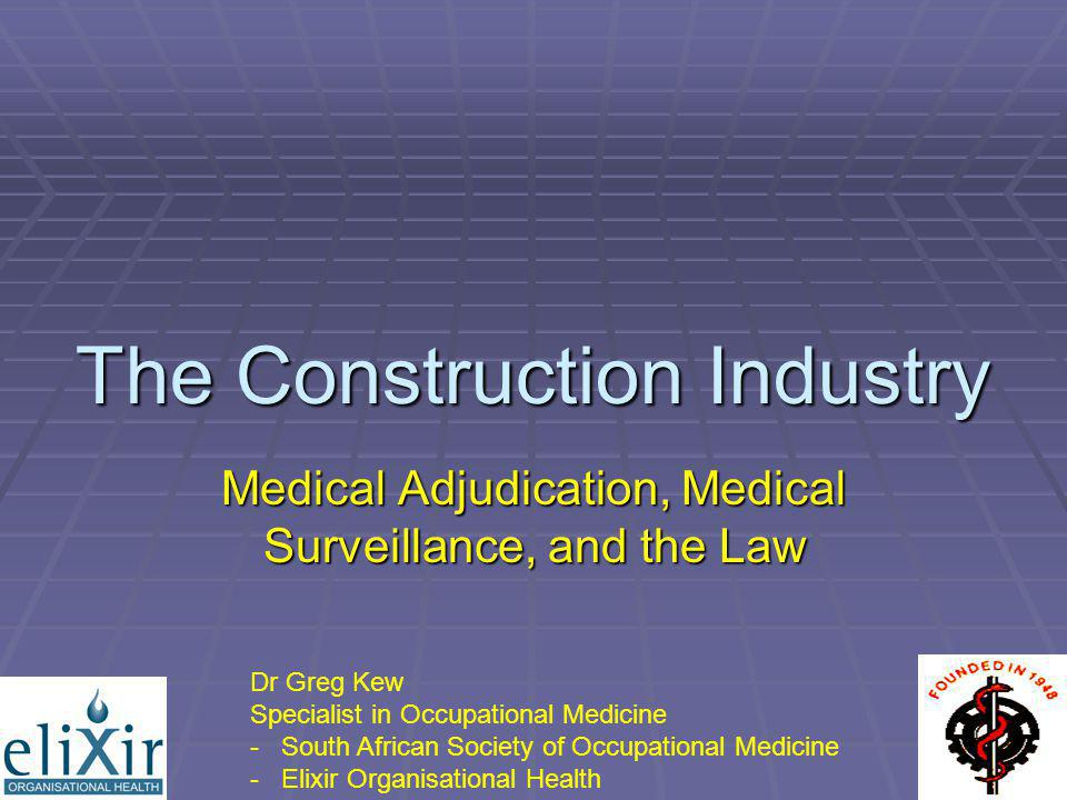 The Construction Industry Medical Adjudication, Medical Surveillance, and the Law Dr Greg Kew Specialist in Occupational Medicine - South African Soci
