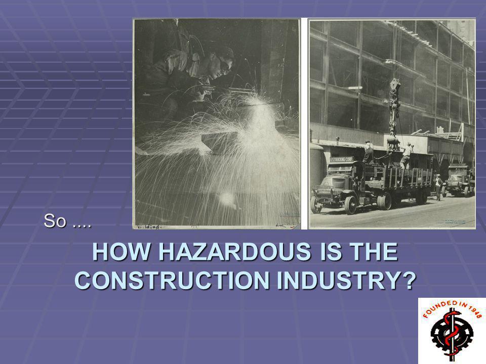 HOW HAZARDOUS IS THE CONSTRUCTION INDUSTRY? So....