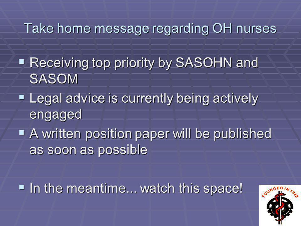 Take home message regarding OH nurses Receiving top priority by SASOHN and SASOM Receiving top priority by SASOHN and SASOM Legal advice is currently