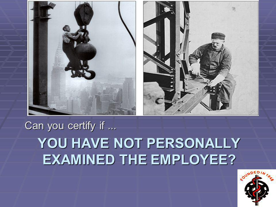 YOU HAVE NOT PERSONALLY EXAMINED THE EMPLOYEE? Can you certify if...