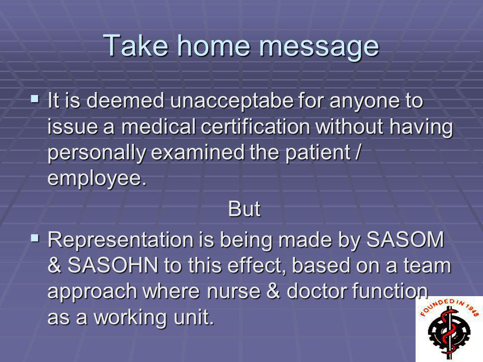 Take home message It is deemed unacceptabe for anyone to issue a medical certification without having personally examined the patient / employee. It i