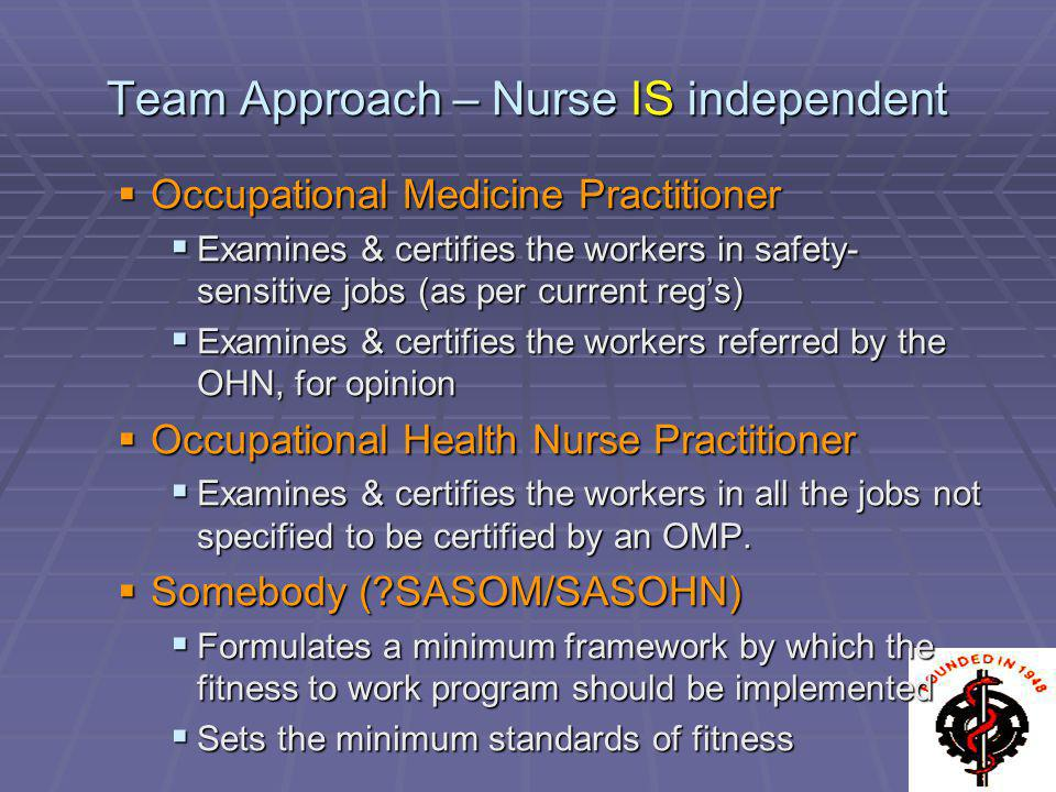 Team Approach – Nurse IS independent Occupational Medicine Practitioner Occupational Medicine Practitioner Examines & certifies the workers in safety-