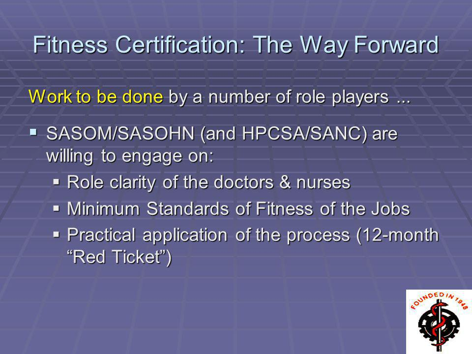 Fitness Certification: The Way Forward Work to be done by a number of role players... SASOM/SASOHN (and HPCSA/SANC) are willing to engage on: SASOM/SA