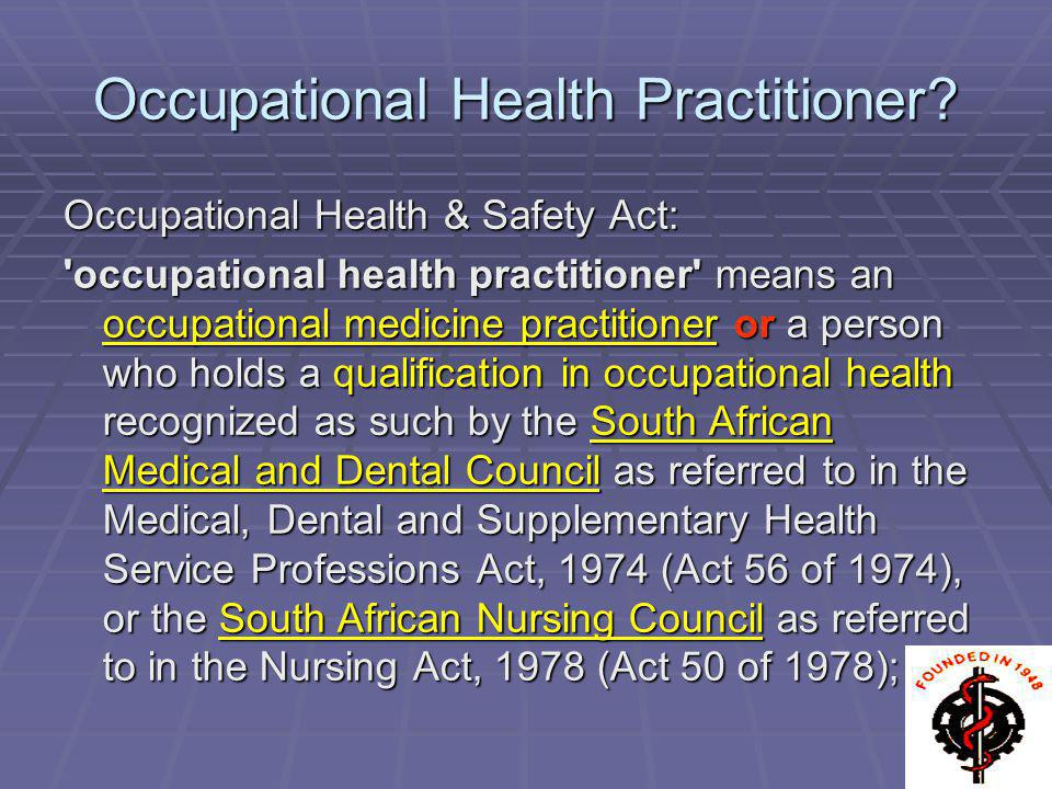 Occupational Health Practitioner? Occupational Health & Safety Act: 'occupational health practitioner' means an occupational medicine practitioner or