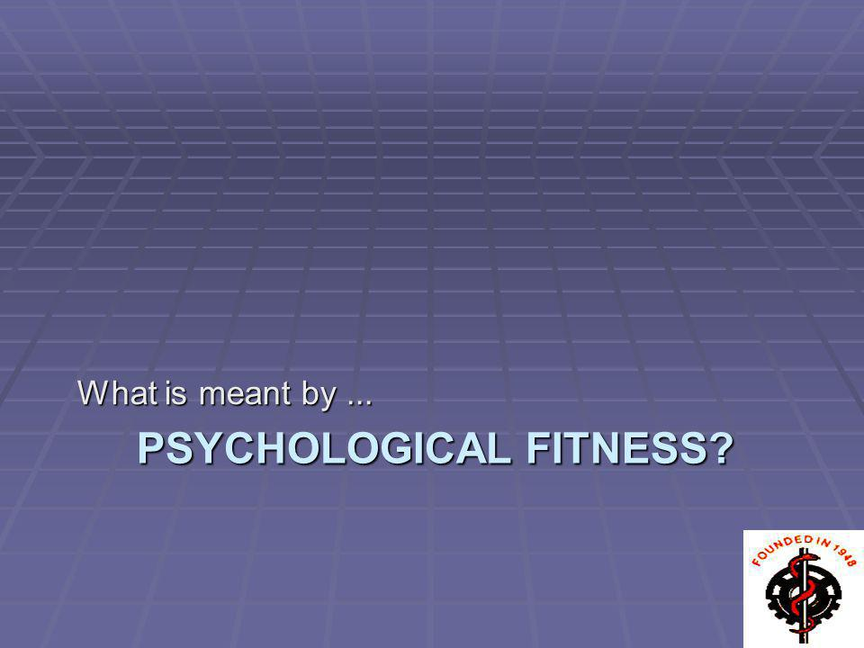 PSYCHOLOGICAL FITNESS? What is meant by...