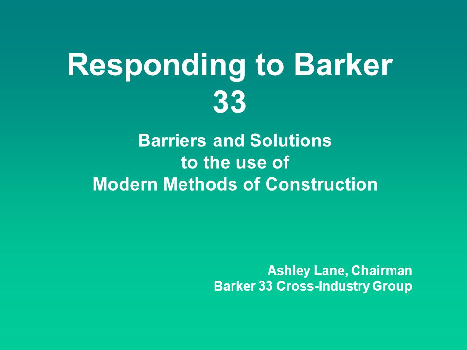 Responding to Barker 33 Barriers and Solutions to the use of Modern Methods of Construction Ashley Lane, Chairman Barker 33 Cross-Industry Group