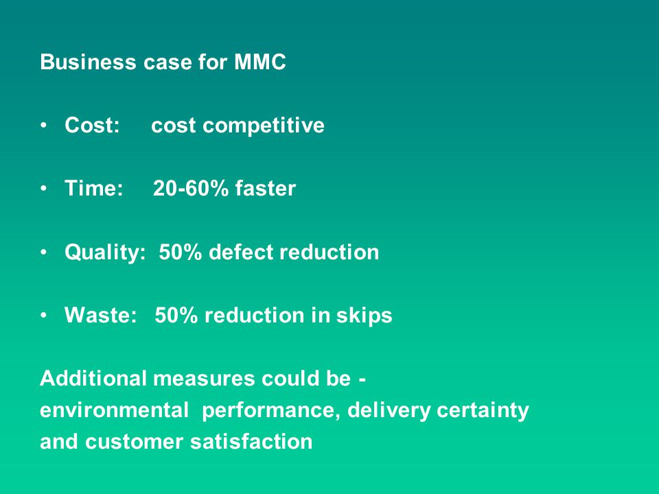 Business case for MMC Cost: cost competitive Time: 20-60% faster Quality: 50% defect reduction Waste: 50% reduction in skips Additional measures could