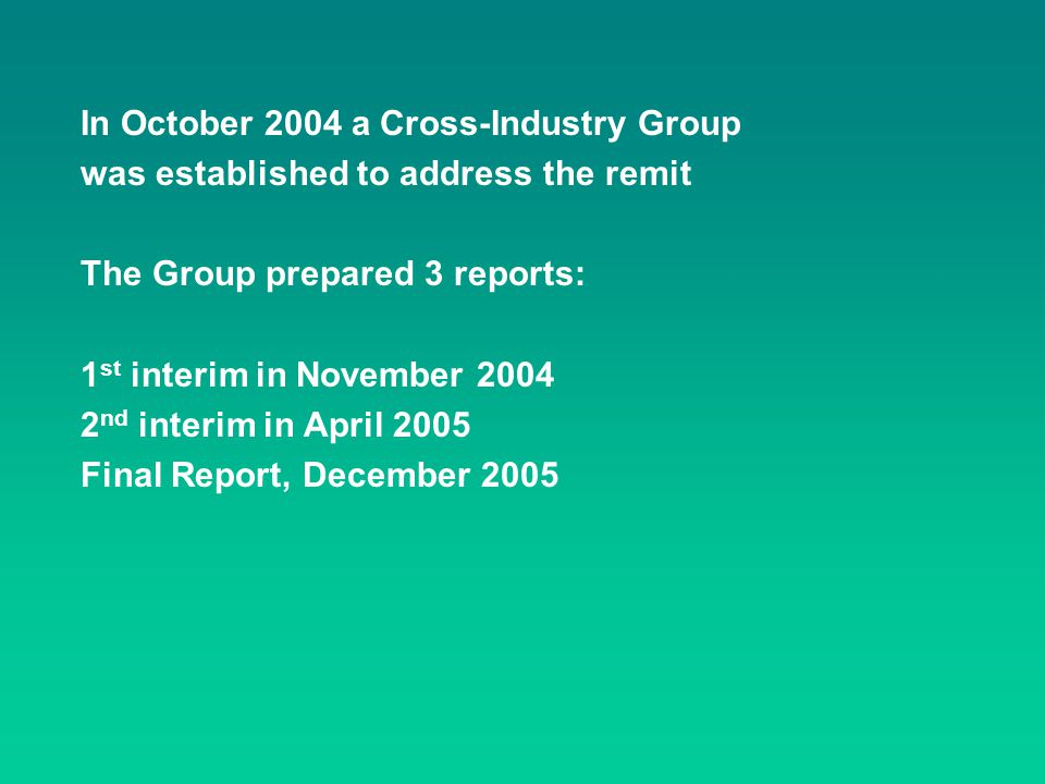 In October 2004 a Cross-Industry Group was established to address the remit The Group prepared 3 reports: 1 st interim in November 2004 2 nd interim i
