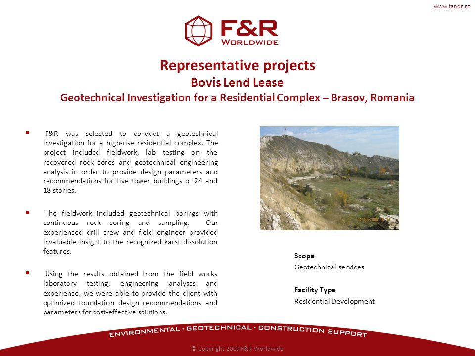 www.fandr.ro Representative projects Bovis Lend Lease Geotechnical Investigation for a Residential Complex – Brasov, Romania F&R was selected to conduct a geotechnical investigation for a high-rise residential complex.