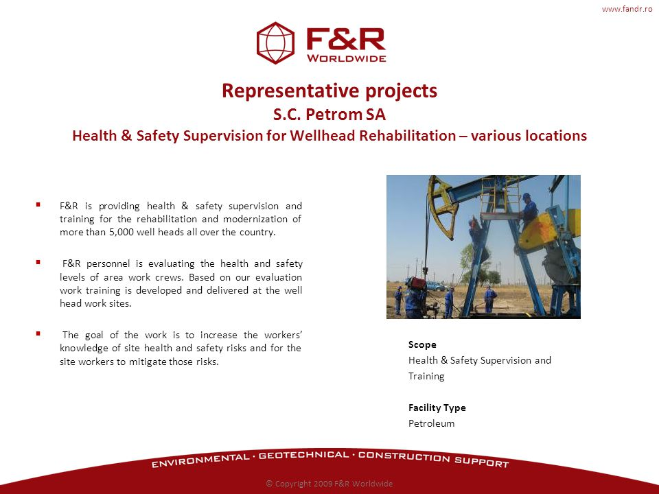 www.fandr.ro Representative projects S.C. Petrom SA Health & Safety Supervision for Wellhead Rehabilitation – various locations F&R is providing healt