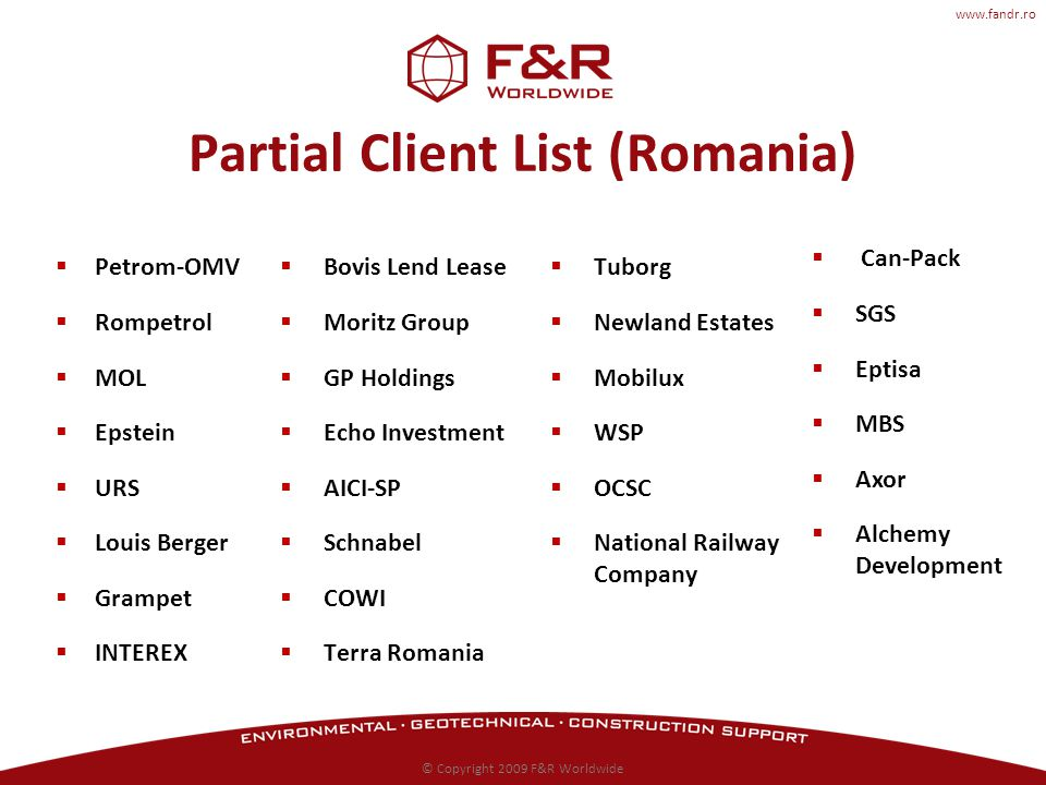 www.fandr.ro Partial Client List (Romania) Petrom-OMV Rompetrol MOL Epstein URS Louis Berger Grampet INTEREX Tuborg Newland Estates Mobilux WSP OCSC National Railway Company © Copyright 2009 F&R Worldwide Bovis Lend Lease Moritz Group GP Holdings Echo Investment AICI-SP Schnabel COWI Terra Romania Can-Pack SGS Eptisa MBS Axor Alchemy Development