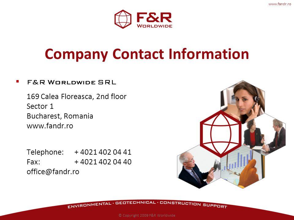 www.fandr.ro Company Contact Information F&R Worldwide SRL 169 Calea Floreasca, 2nd floor Sector 1 Bucharest, Romania www.fandr.ro Telephone: + 4021 402 04 41 Fax: + 4021 402 04 40 office@fandr.ro © Copyright 2009 F&R Worldwide