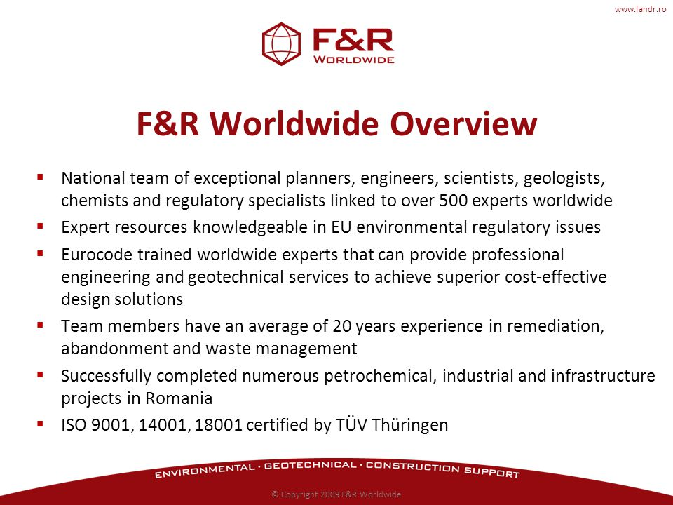 www.fandr.ro F&R Worldwide Overview National team of exceptional planners, engineers, scientists, geologists, chemists and regulatory specialists linked to over 500 experts worldwide Expert resources knowledgeable in EU environmental regulatory issues Eurocode trained worldwide experts that can provide professional engineering and geotechnical services to achieve superior cost-effective design solutions Team members have an average of 20 years experience in remediation, abandonment and waste management Successfully completed numerous petrochemical, industrial and infrastructure projects in Romania ISO 9001, 14001, 18001 certified by TÜV Thüringen © Copyright 2009 F&R Worldwide