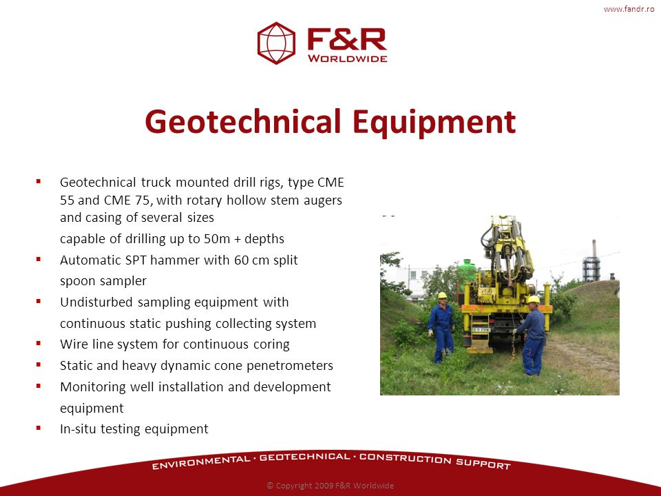 www.fandr.ro Geotechnical Equipment Geotechnical truck mounted drill rigs, type CME 55 and CME 75, with rotary hollow stem augers and casing of several sizes capable of drilling up to 50m + depths Automatic SPT hammer with 60 cm split spoon sampler Undisturbed sampling equipment with continuous static pushing collecting system Wire line system for continuous coring Static and heavy dynamic cone penetrometers Monitoring well installation and development equipment In-situ testing equipment © Copyright 2009 F&R Worldwide