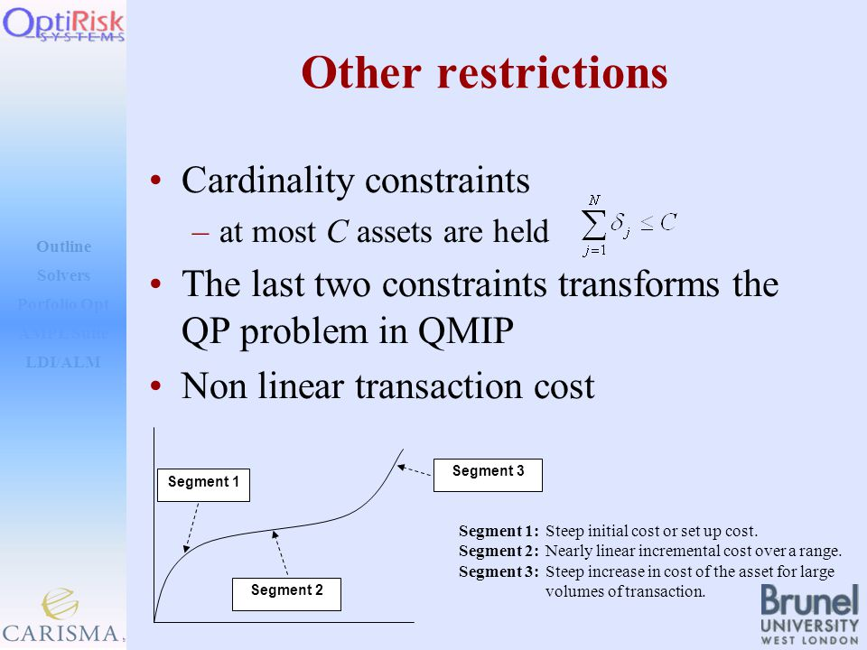 Outline Solvers AMPL Suite LDI/ALM Porfolio Opt Other restrictions Cardinality constraints –at most C assets are held The last two constraints transforms the QP problem in QMIP Non linear transaction cost Segment 3 Segment 2 Segment 1 Segment 1: Steep initial cost or set up cost.
