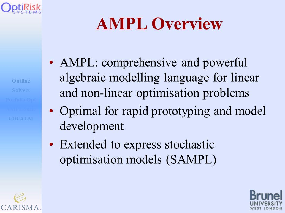 Outline Solvers AMPL Suite LDI/ALM Porfolio Opt AMPL Overview AMPL: comprehensive and powerful algebraic modelling language for linear and non-linear optimisation problems Optimal for rapid prototyping and model development Extended to express stochastic optimisation models (SAMPL)