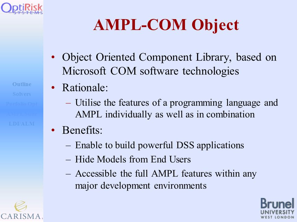 Outline Solvers AMPL Suite LDI/ALM Porfolio Opt AMPL-COM Object Object Oriented Component Library, based on Microsoft COM software technologies Rationale: –Utilise the features of a programming language and AMPL individually as well as in combination Benefits: –Enable to build powerful DSS applications –Hide Models from End Users –Accessible the full AMPL features within any major development environments