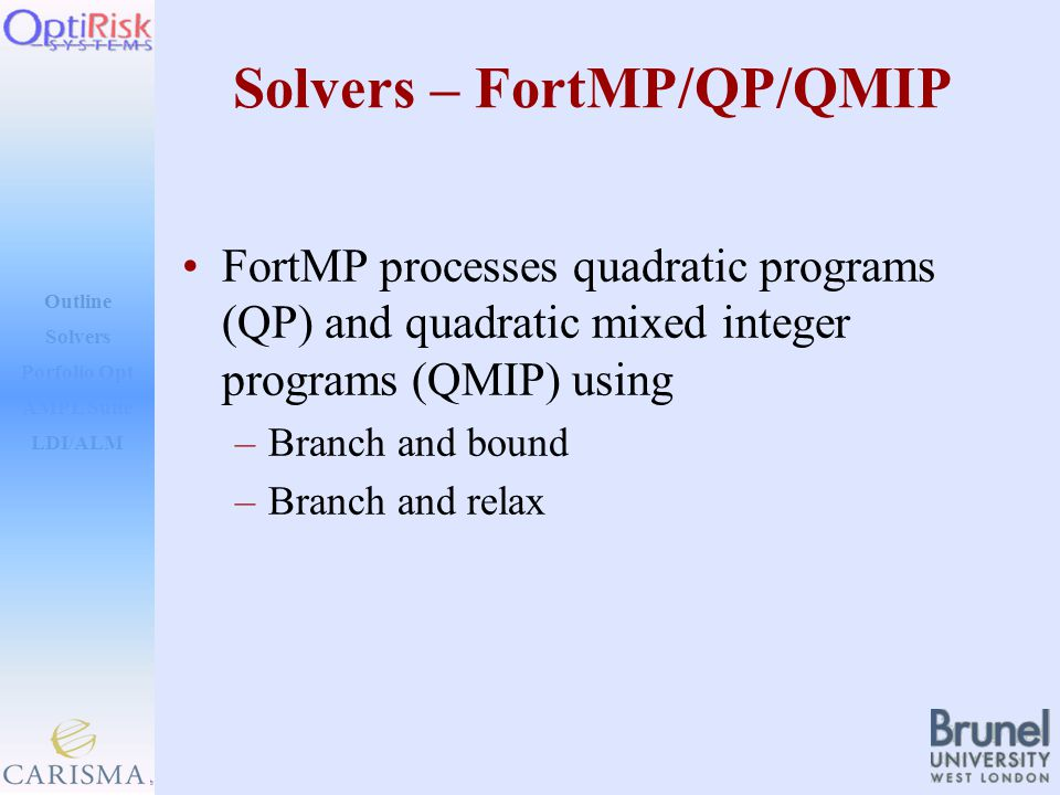 Outline Solvers AMPL Suite LDI/ALM Porfolio Opt Solvers – FortMP/QP/QMIP FortMP processes quadratic programs (QP) and quadratic mixed integer programs (QMIP) using –Branch and bound –Branch and relax