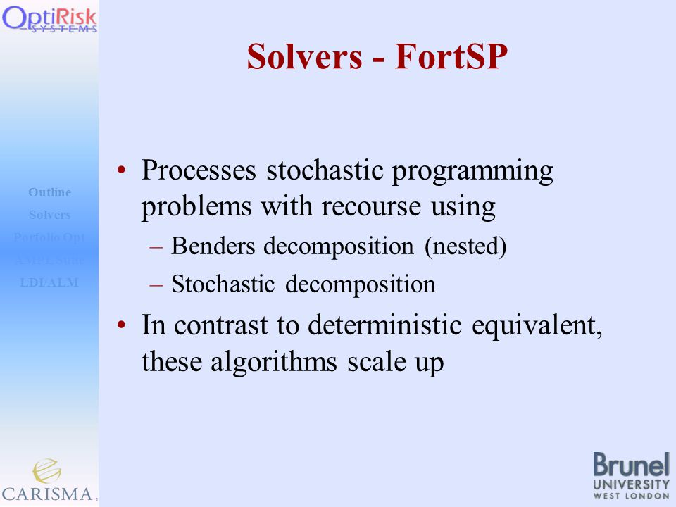 Outline Solvers AMPL Suite LDI/ALM Porfolio Opt Solvers - FortSP Processes stochastic programming problems with recourse using –Benders decomposition (nested) –Stochastic decomposition In contrast to deterministic equivalent, these algorithms scale up
