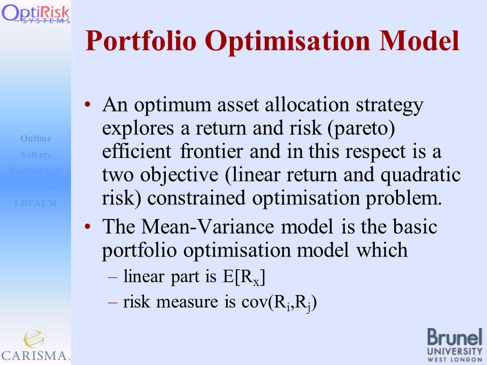 Outline Solvers AMPL Suite LDI/ALM Porfolio Opt Portfolio Optimisation Model An optimum asset allocation strategy explores a return and risk (pareto) efficient frontier and in this respect is a two objective (linear return and quadratic risk) constrained optimisation problem.