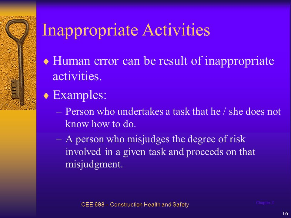 Chapter 3 16 Inappropriate Activities Human error can be result of inappropriate activities. Examples: –Person who undertakes a task that he / she doe
