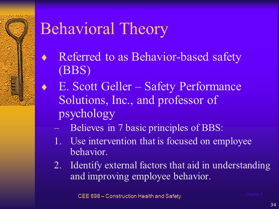 Chapter 3 34 Behavioral Theory CEE 698 – Construction Health and Safety Referred to as Behavior-based safety (BBS) E. Scott Geller – Safety Performanc