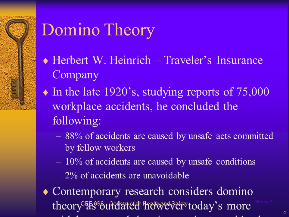 Chapter 3 4 Domino Theory CEE 698 – Construction Health and Safety Herbert W. Heinrich – Travelers Insurance Company In the late 1920s, studying repor