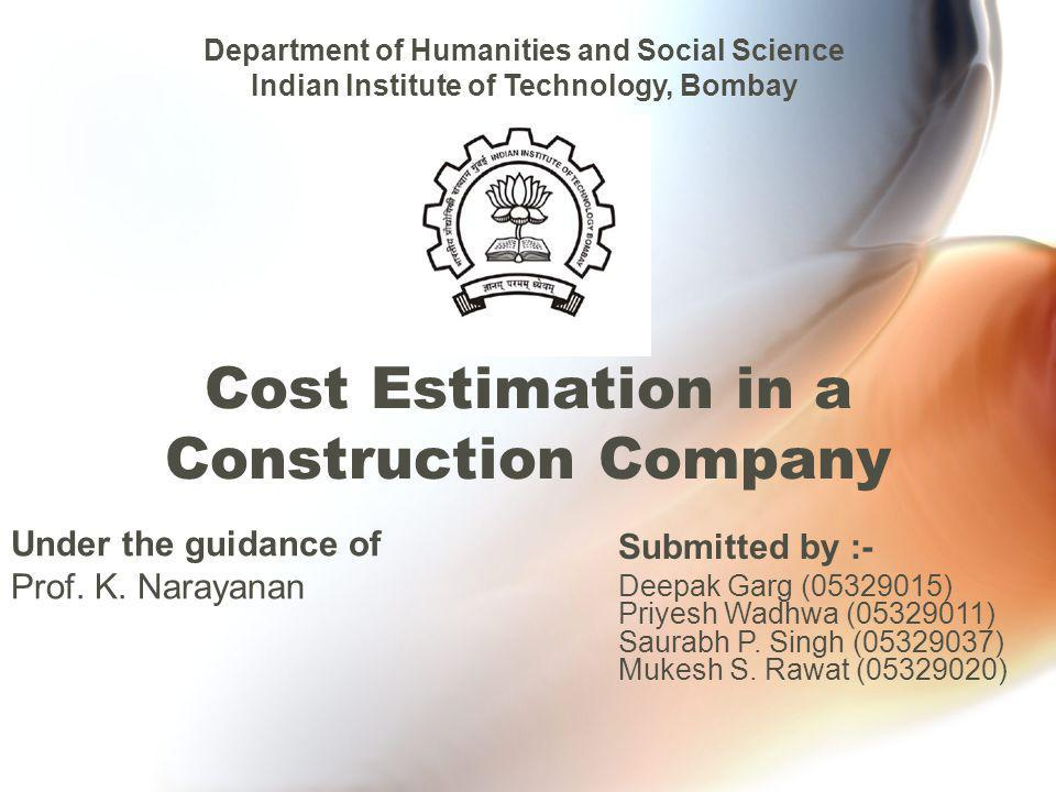 Cost Estimation in a Construction Company Under the guidance of Prof. K. Narayanan Department of Humanities and Social Science Indian Institute of Tec
