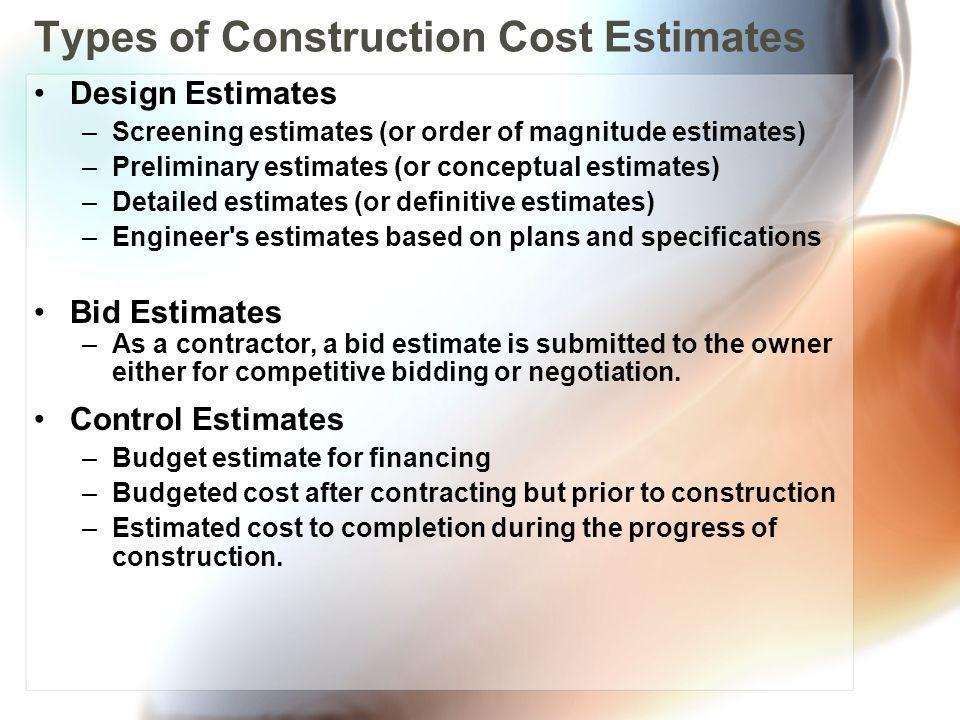 Types of Construction Cost Estimates Design Estimates –Screening estimates (or order of magnitude estimates) –Preliminary estimates (or conceptual est