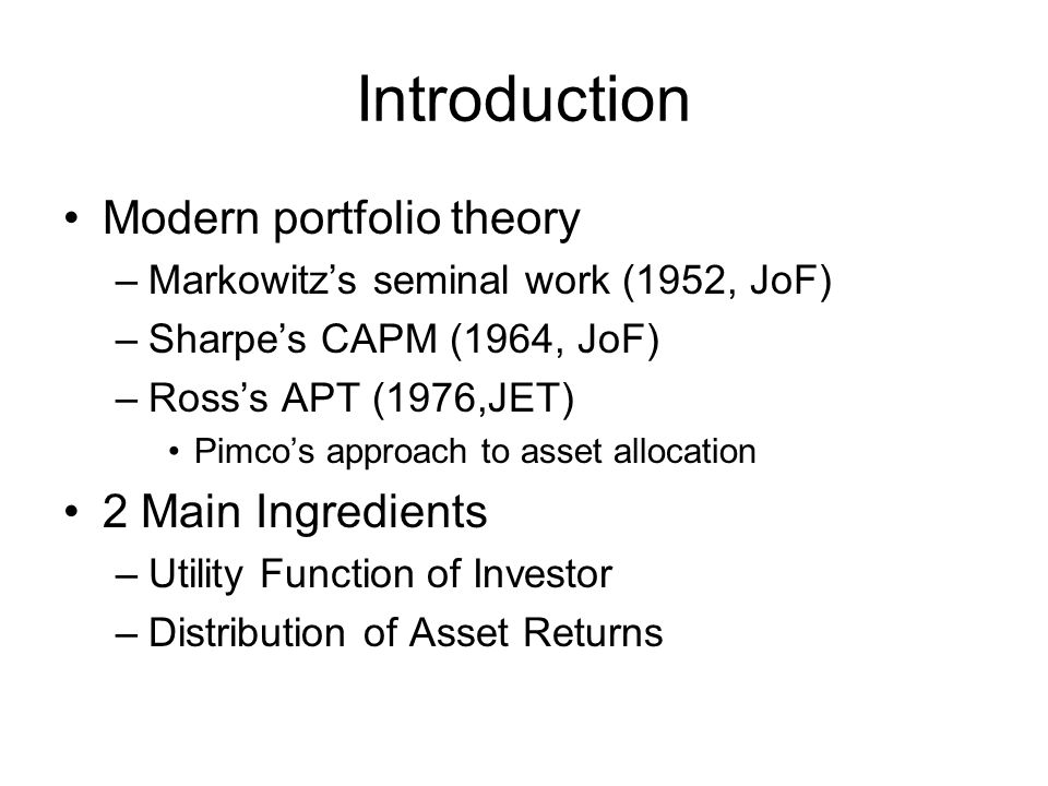Introduction Modern portfolio theory –Markowitzs seminal work (1952, JoF) –Sharpes CAPM (1964, JoF) –Rosss APT (1976,JET) Pimcos approach to asset all