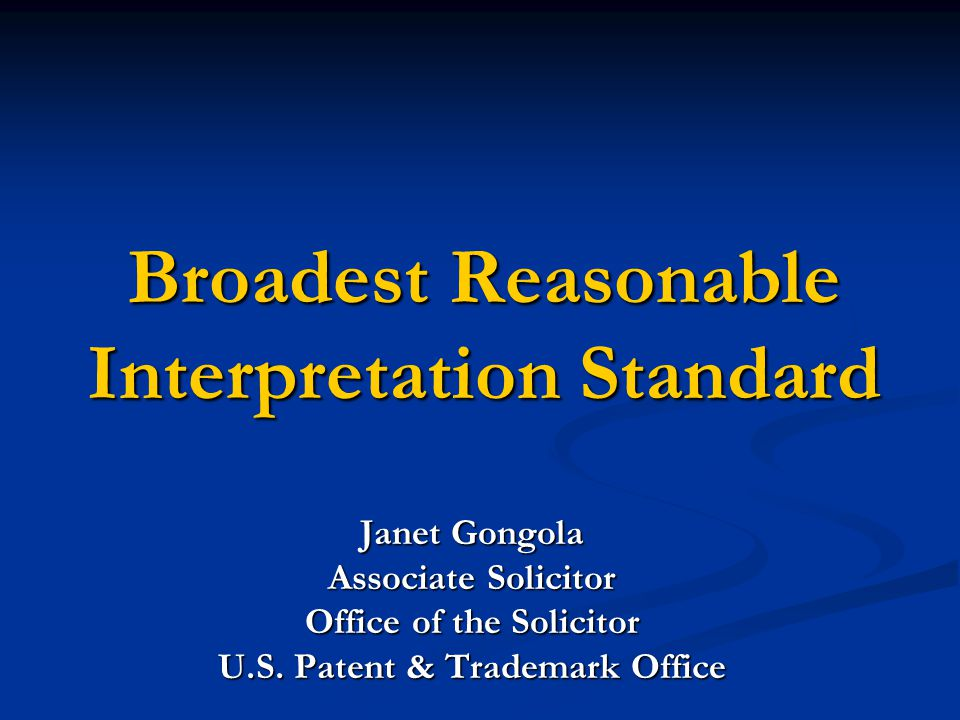 Broadest Reasonable Interpretation Standard Janet Gongola Associate Solicitor Office of the Solicitor U.S. Patent & Trademark Office