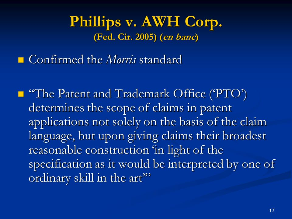 17 Phillips v. AWH Corp. (Fed. Cir. 2005) (en banc) Confirmed the Morris standard Confirmed the Morris standard The Patent and Trademark Office (PTO)