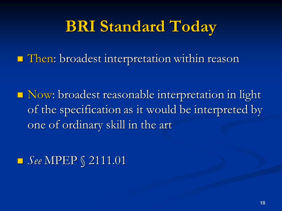 18 BRI Standard Today Then: broadest interpretation within reason Then: broadest interpretation within reason Now: broadest reasonable interpretation