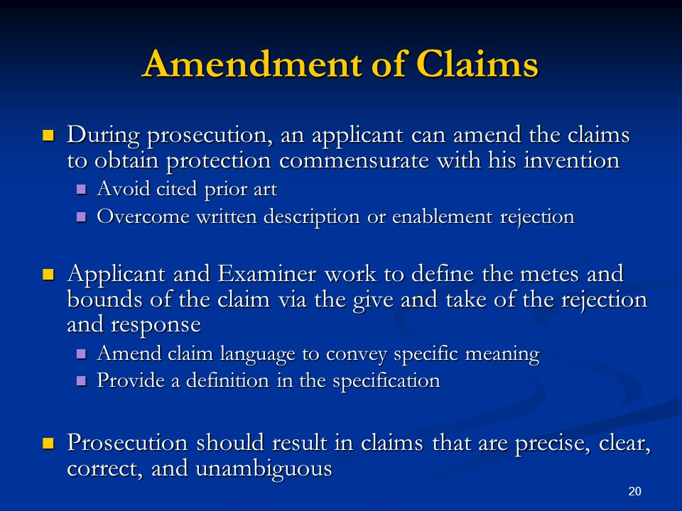 20 Amendment of Claims During prosecution, an applicant can amend the claims to obtain protection commensurate with his invention During prosecution,