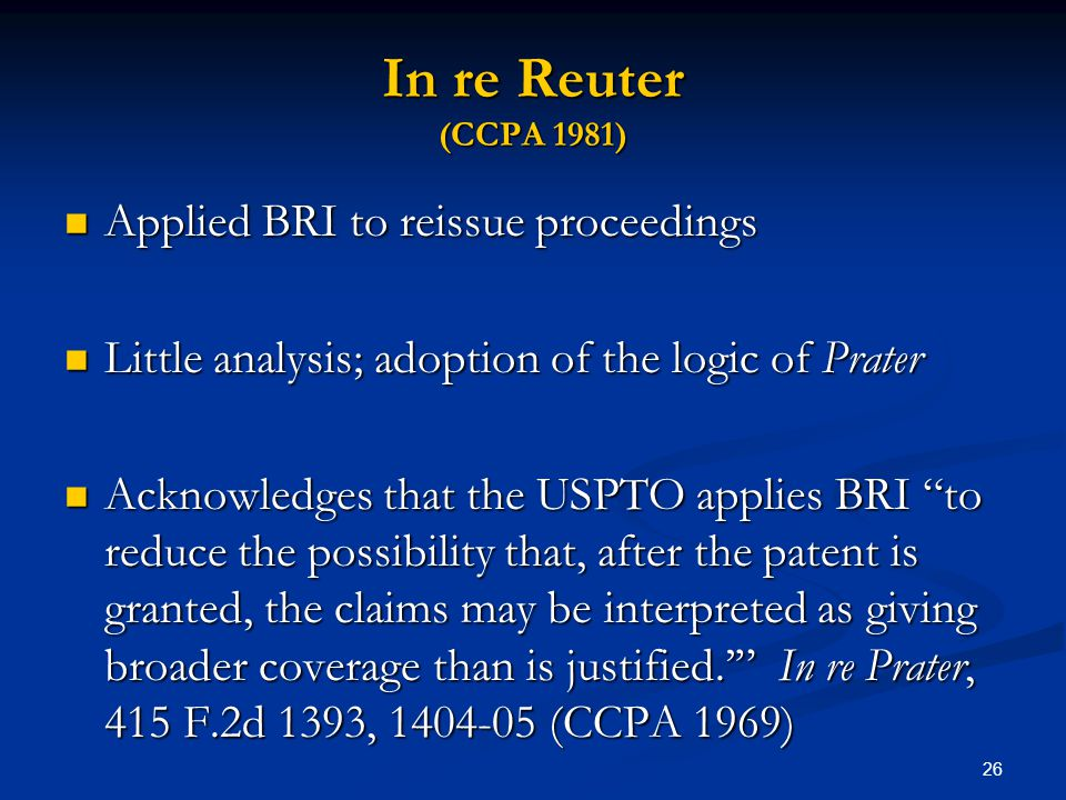 26 In re Reuter (CCPA 1981) Applied BRI to reissue proceedings Applied BRI to reissue proceedings Little analysis; adoption of the logic of Prater Lit